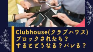 Clubhouse(クラブハウス)ブロックされたら?するとどうなる?バレる?確認方法