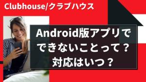 Clubhouse/クラブハウスのAndroid版アプリでできないことって?対応はいつ?