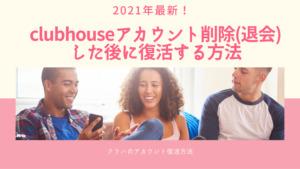 clubhouse/クラブハウス2021年最新アカウント削除した後に復活する方法