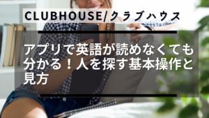 Clubhouse/クラブハウスアプリで英語が読めなくても分かる!人を探す基本操作と見方