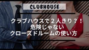 clubhouse/クラブハウスで2人きり?!危険じゃないクローズドルームの基本的な使い方